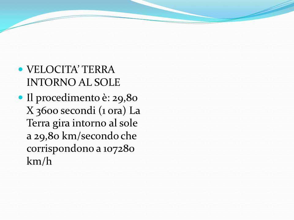 VELOCITA' TERRA INTORNO AL SOLE Il procedimento è: 29,80 X 3600 secondi (1 ora) La Terra gira intorno al sole a 29,80 km/secondo che corrispondono a 107280 km/h