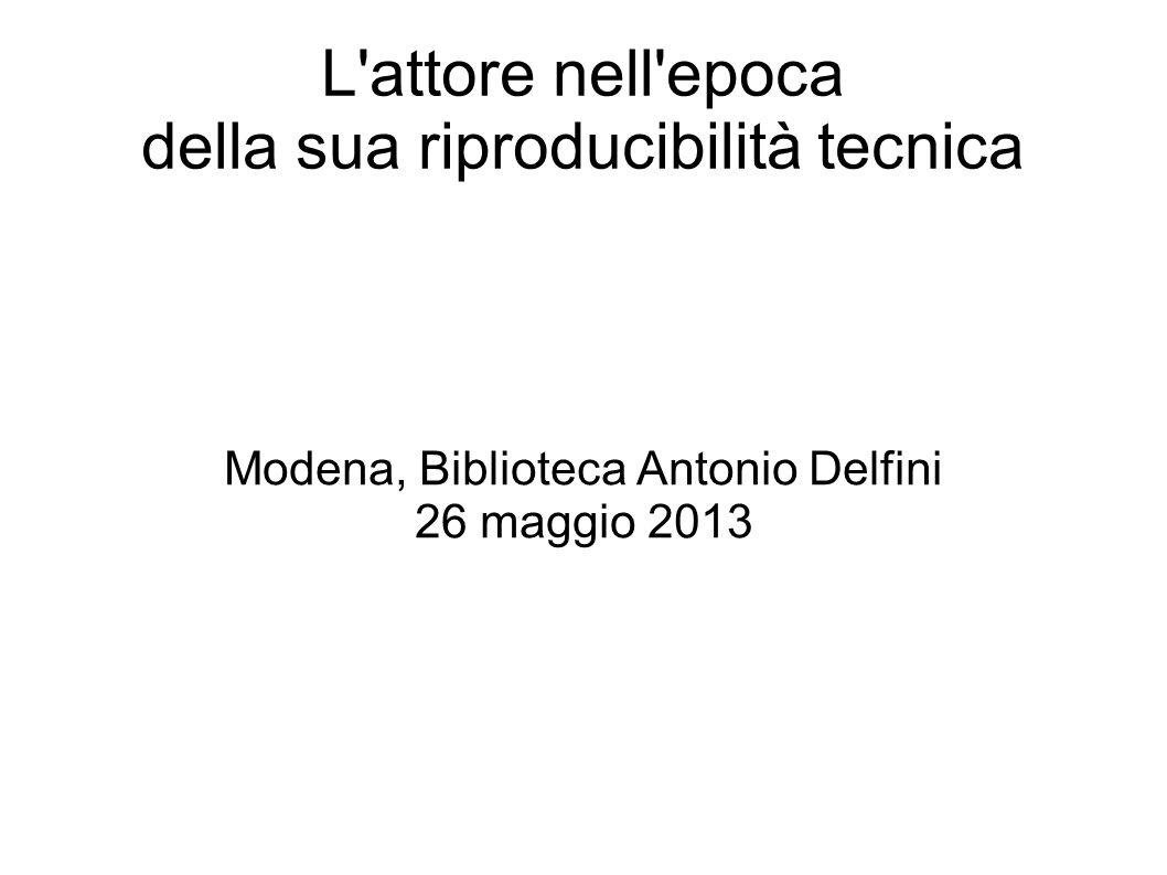 L attore nell epoca della sua riproducibilità tecnica Modena, Biblioteca Antonio Delfini 26 maggio 2013