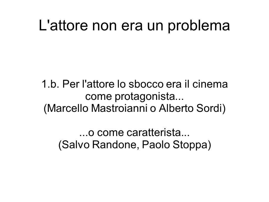 L'attore non era un problema 1.b. Per l'attore lo sbocco era il cinema come protagonista... (Marcello Mastroianni o Alberto Sordi)...o come caratteris
