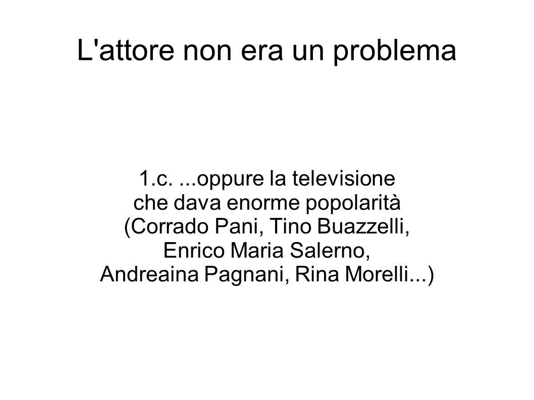 L attore non era un problema 1.c....oppure la televisione che dava enorme popolarità (Corrado Pani, Tino Buazzelli, Enrico Maria Salerno, Andreaina Pagnani, Rina Morelli...)