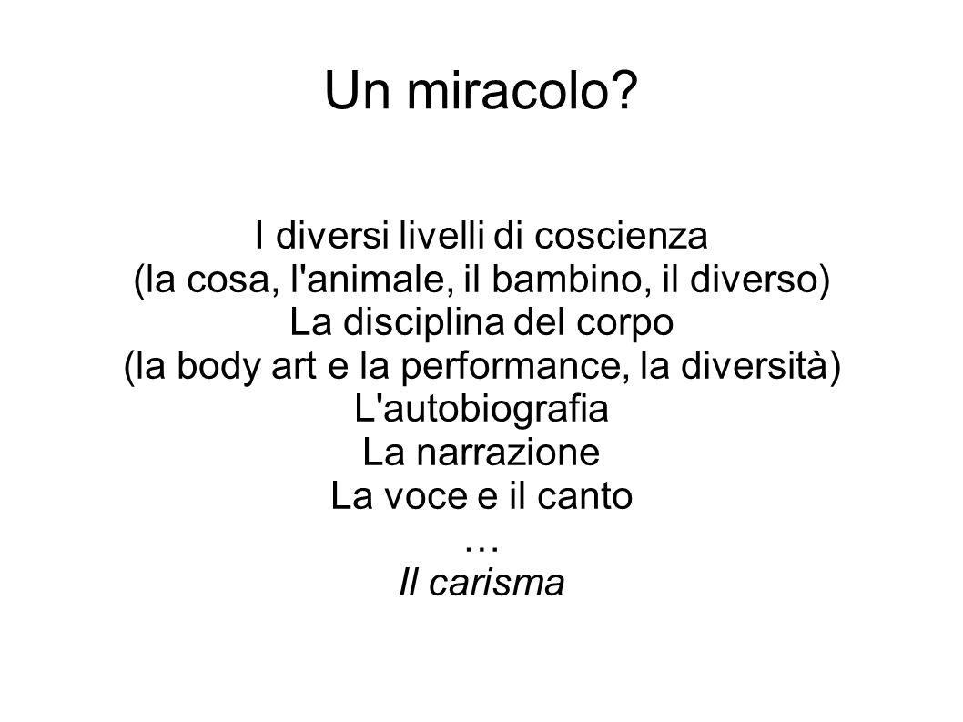 Un miracolo? I diversi livelli di coscienza (la cosa, l'animale, il bambino, il diverso) La disciplina del corpo (la body art e la performance, la div