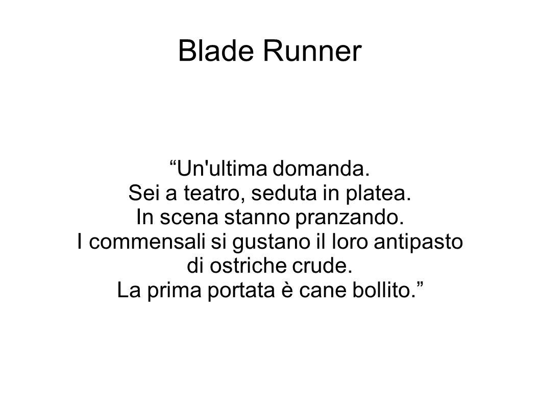 """Blade Runner """"Un'ultima domanda. Sei a teatro, seduta in platea. In scena stanno pranzando. I commensali si gustano il loro antipasto di ostriche crud"""