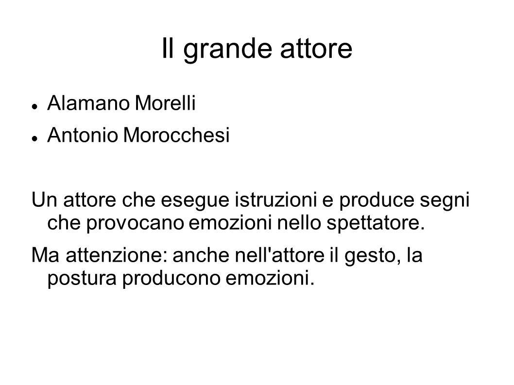 Il grande attore Alamano Morelli Antonio Morocchesi Un attore che esegue istruzioni e produce segni che provocano emozioni nello spettatore.