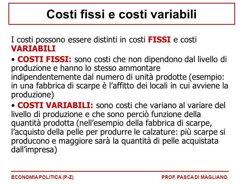 Costi fissi e costi variabili I costi possono essere distinti in costi FISSI e costi VARIABILI COSTI FISSI: sono costi che non dipendono dal livello di produzione e hanno lo stesso ammontare indipendentemente dal numero di unità prodotte (esempio: in una fabbrica di scarpe è l'affitto dei locali in cui avviene la produzione) COSTI VARIABILI: sono costi che variano al variare del livello di produzione e che sono perciò funzione della quantità prodotta (nell'esempio della fabbrica di scarpe, l'acquisto della pelle per produrre le calzature: più scarpe si producono e maggiore sarà la quantità di pelle acquistata dall'impresa) ECONOMIA POLITICA (P-Z)PROF.