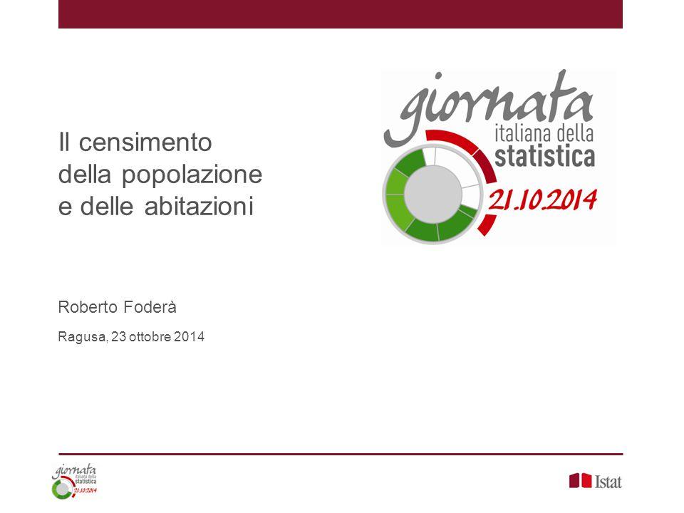 Il censimento della popolazione e delle abitazioni, Roberto Foderà – Ragusa, 23 ottobre 2014 Indice 1.La popolazione legale (e residente) 2.Gli stranieri 3.La struttura per età 4.Le famiglie 5.L'istruzione 6.Il mercato del lavoro