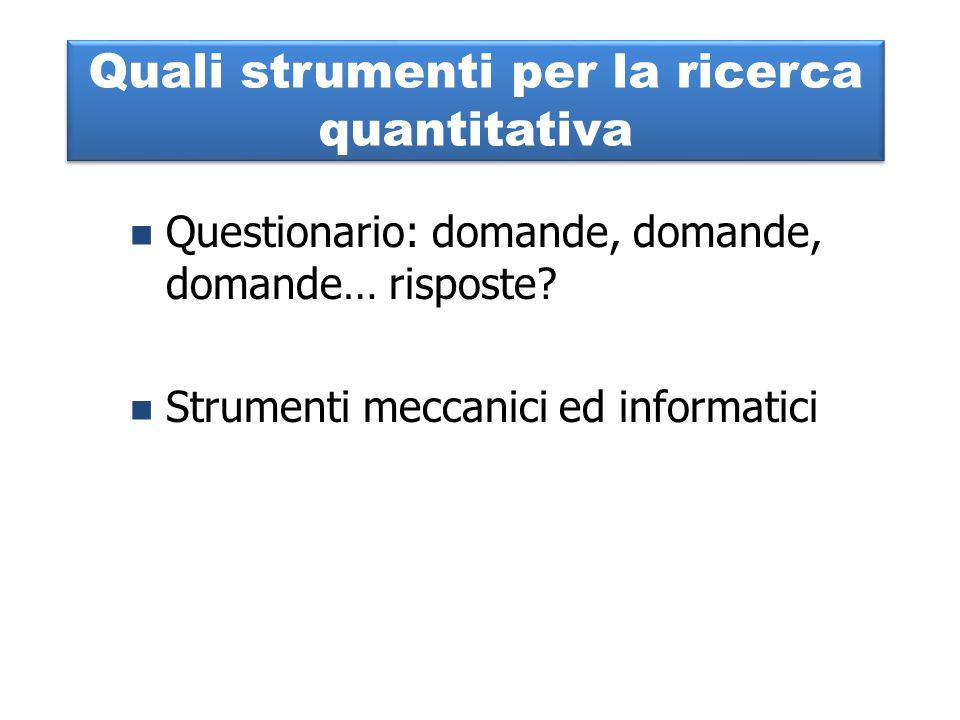 Quali strumenti per la ricerca quantitativa Questionario: domande, domande, domande… risposte? Strumenti meccanici ed informatici
