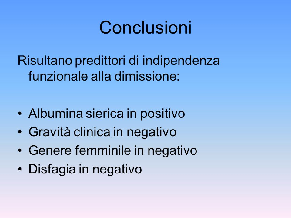 Conclusioni Risultano predittori di indipendenza funzionale alla dimissione: Albumina sierica in positivo Gravità clinica in negativo Genere femminile