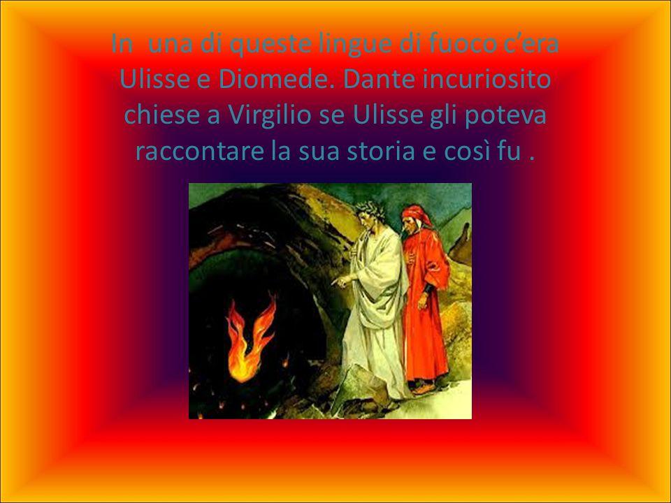 In una di queste lingue di fuoco c'era Ulisse e Diomede. Dante incuriosito chiese a Virgilio se Ulisse gli poteva raccontare la sua storia e così fu.