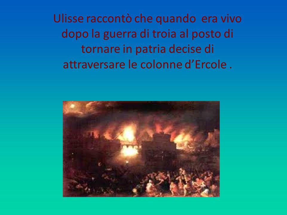 Ulisse raccontò che quando era vivo dopo la guerra di troia al posto di tornare in patria decise di attraversare le colonne d'Ercole.