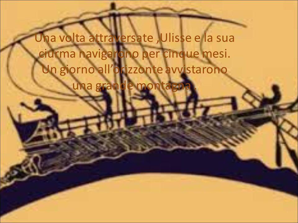 Una volta attraversate,Ulisse e la sua ciurma navigarono per cinque mesi. Un giorno all'orizzonte avvistarono una grande montagna.
