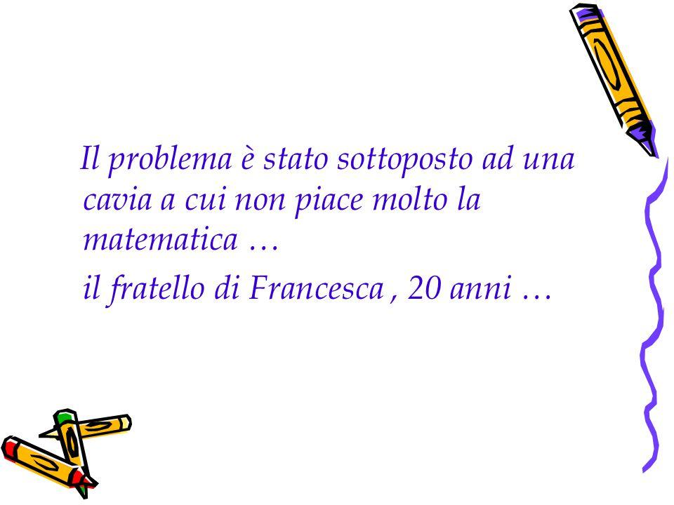Il problema è stato sottoposto ad una cavia a cui non piace molto la matematica … il fratello di Francesca, 20 anni …