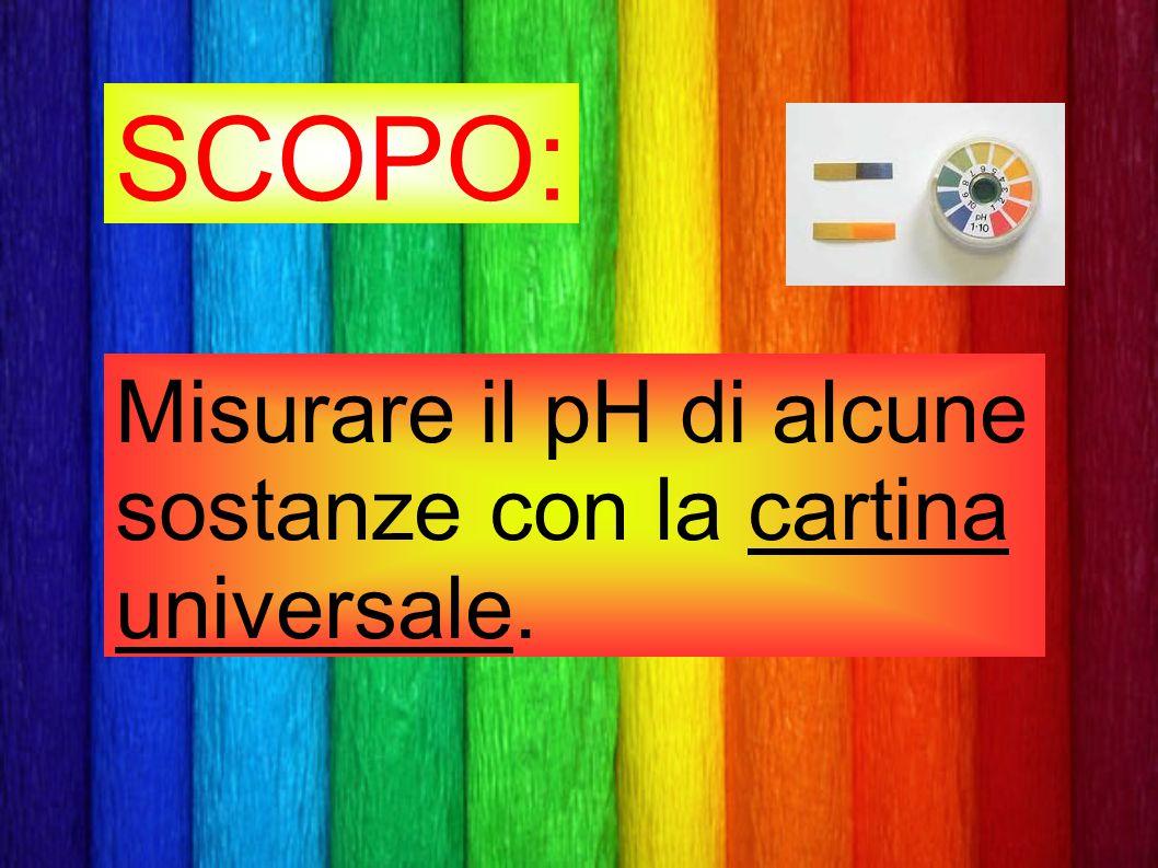 SCOPO: Misurare il pH di alcune sostanze con la cartina universale.
