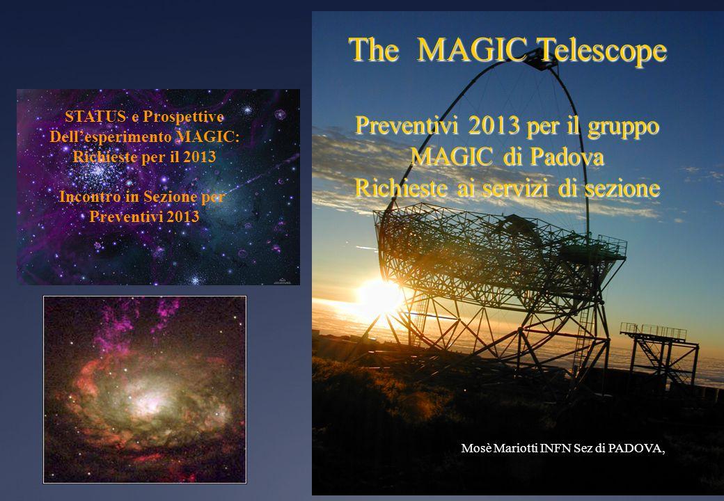 The MAGIC Telescope Preventivi 2013 per il gruppo MAGIC di Padova Richieste ai servizi di sezione Mosè Mariotti INFN Sez di PADOVA, STATUS e Prospettive Dell'esperimento MAGIC: Richieste per il 2013 Incontro in Sezione per Preventivi 2013