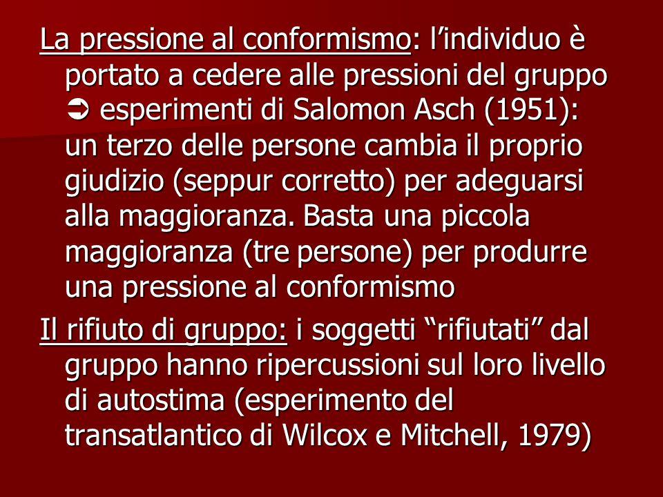 La pressione al conformismo: l'individuo è portato a cedere alle pressioni del gruppo  esperimenti di Salomon Asch (1951): un terzo delle persone cambia il proprio giudizio (seppur corretto) per adeguarsi alla maggioranza.