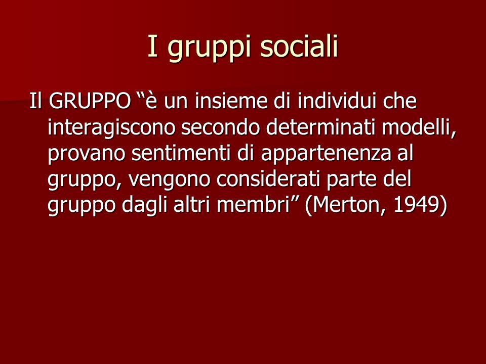 I gruppi sociali Il GRUPPO è un insieme di individui che interagiscono secondo determinati modelli, provano sentimenti di appartenenza al gruppo, vengono considerati parte del gruppo dagli altri membri (Merton, 1949)