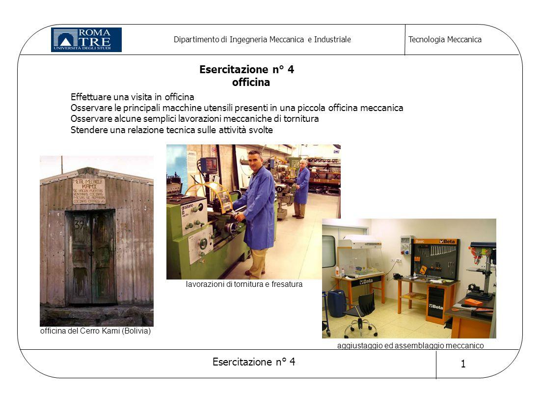 Tecnologia Meccanica Esercitazione n° 4 1 Dipartimento di Ingegneria Meccanica e Industriale Effettuare una visita in officina Osservare le principali