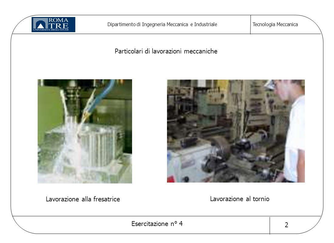 Tecnologia Meccanica Esercitazione n° 4 2 Dipartimento di Ingegneria Meccanica e Industriale Lavorazione al tornio Lavorazione alla fresatrice Partico