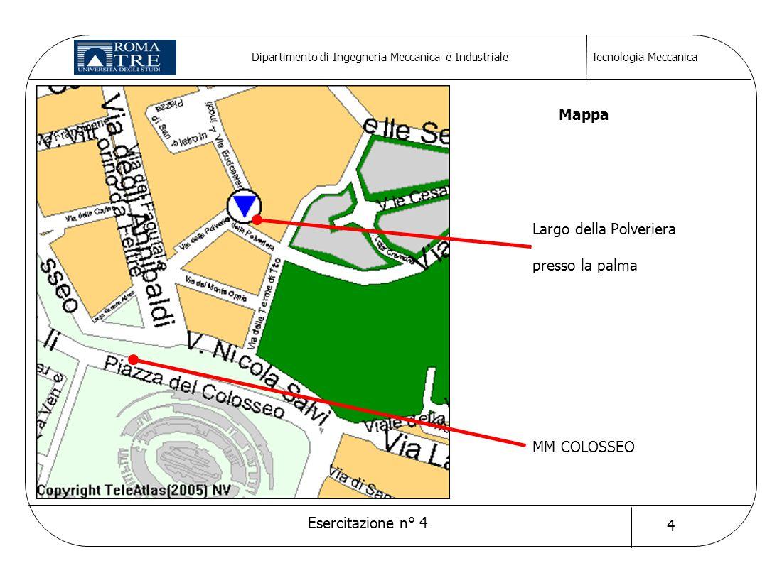 Tecnologia Meccanica Esercitazione n° 4 4 Dipartimento di Ingegneria Meccanica e Industriale Largo della Polveriera presso la palma MM COLOSSEO Mappa