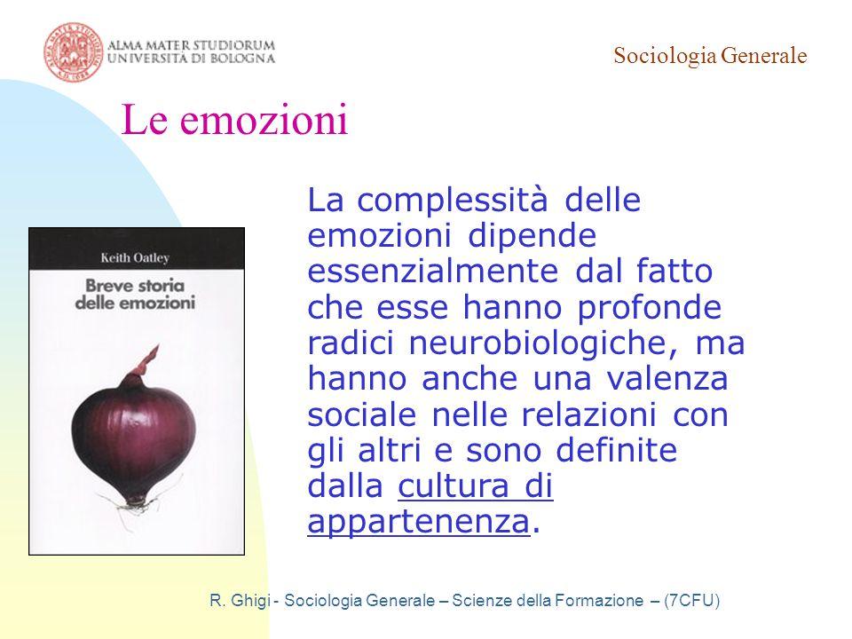 Sociologia Generale R. Ghigi - Sociologia Generale – Scienze della Formazione – (7CFU) Le emozioni La complessità delle emozioni dipende essenzialment