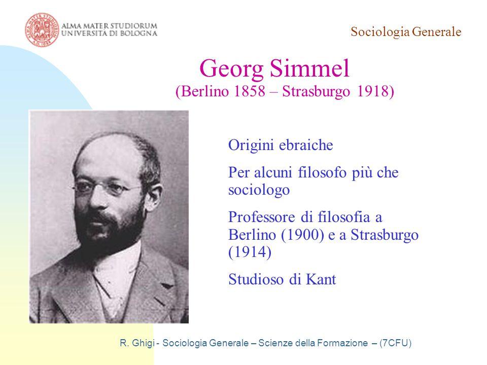 Sociologia Generale R. Ghigi - Sociologia Generale – Scienze della Formazione – (7CFU) Georg Simmel (Berlino 1858 – Strasburgo 1918) Origini ebraiche