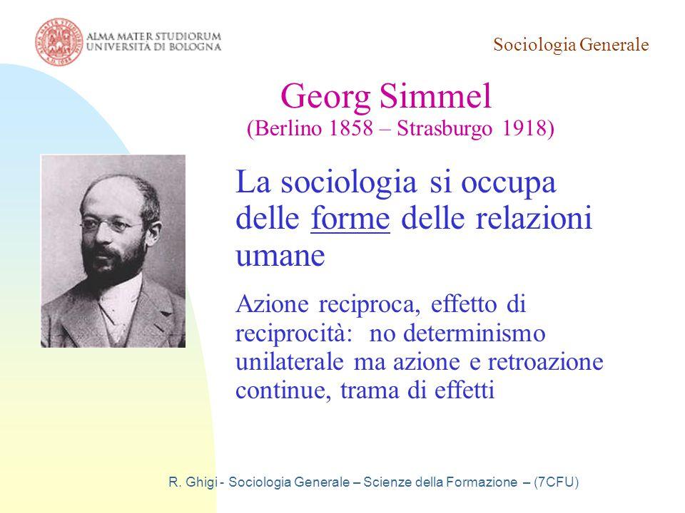 Sociologia Generale R. Ghigi - Sociologia Generale – Scienze della Formazione – (7CFU) Georg Simmel (Berlino 1858 – Strasburgo 1918) La sociologia si