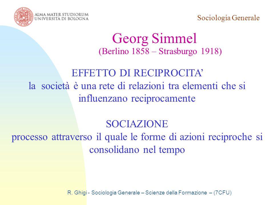 Sociologia Generale R. Ghigi - Sociologia Generale – Scienze della Formazione – (7CFU) Georg Simmel (Berlino 1858 – Strasburgo 1918) EFFETTO DI RECIPR