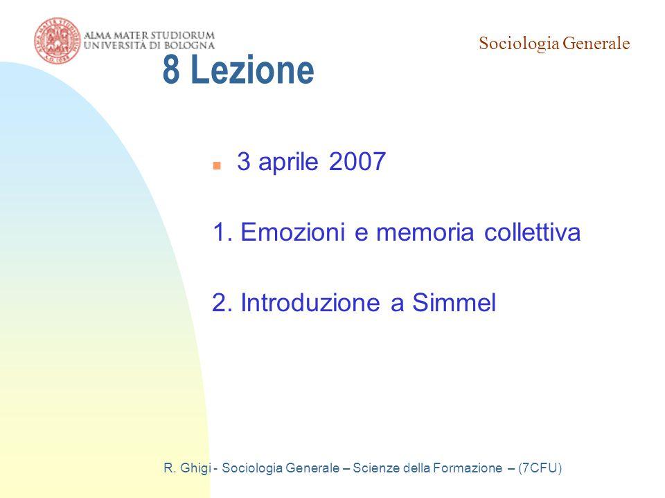 Sociologia Generale R. Ghigi - Sociologia Generale – Scienze della Formazione – (7CFU) 8 Lezione 3 aprile 2007 1. Emozioni e memoria collettiva 2. Int