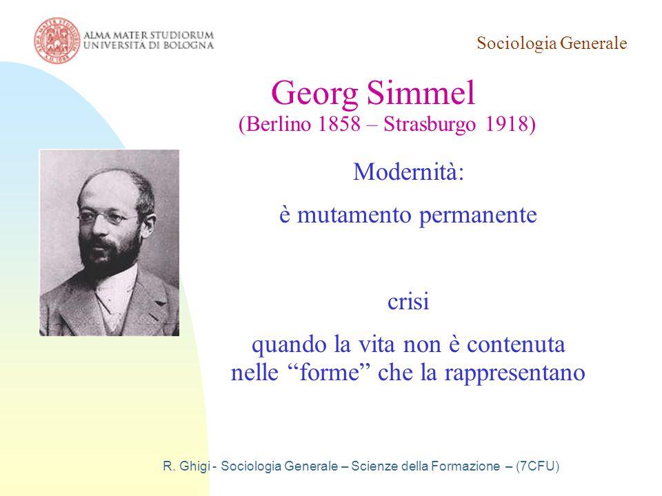 Sociologia Generale R. Ghigi - Sociologia Generale – Scienze della Formazione – (7CFU) Georg Simmel (Berlino 1858 – Strasburgo 1918) Modernità: è muta