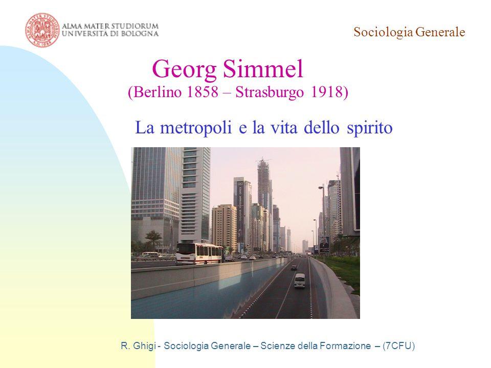 Sociologia Generale R. Ghigi - Sociologia Generale – Scienze della Formazione – (7CFU) Georg Simmel (Berlino 1858 – Strasburgo 1918) La metropoli e la