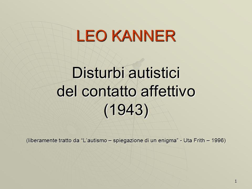 """1 LEO KANNER Disturbi autistici del contatto affettivo (1943) (liberamente tratto da """"L'autismo – spiegazione di un enigma"""" - Uta Frith – 1996)"""