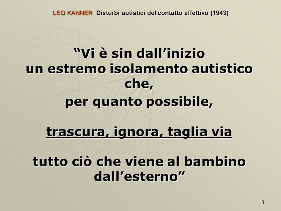 3 LEO KANNER Disturbi autistici del contatto affettivo (1943) Vi è sin dall'inizio un estremo isolamento autistico che, per quanto possibile, trascura, ignora, taglia via tutto ciò che viene al bambino dall'esterno