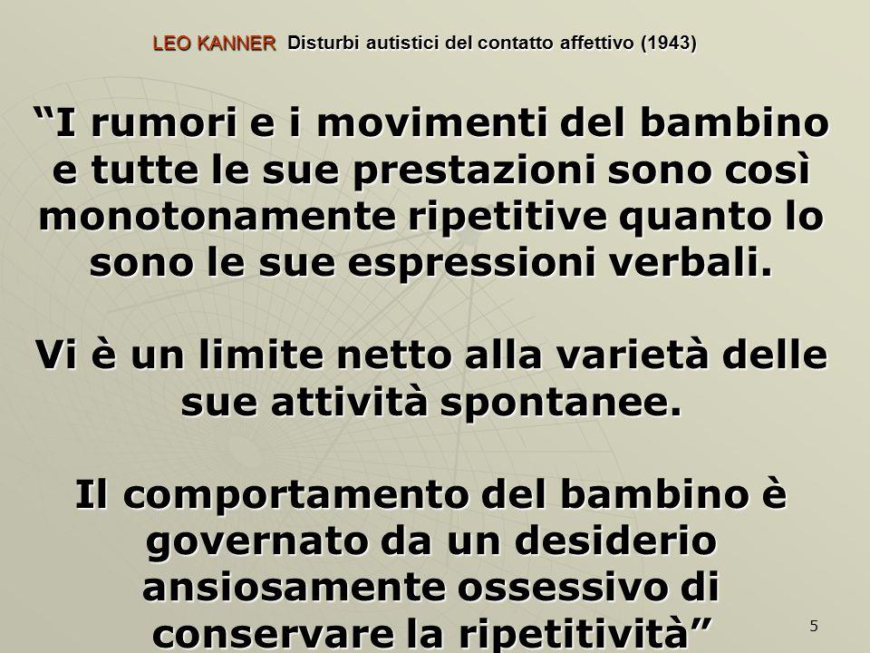 5 LEO KANNER Disturbi autistici del contatto affettivo (1943) I rumori e i movimenti del bambino e tutte le sue prestazioni sono così monotonamente ripetitive quanto lo sono le sue espressioni verbali.