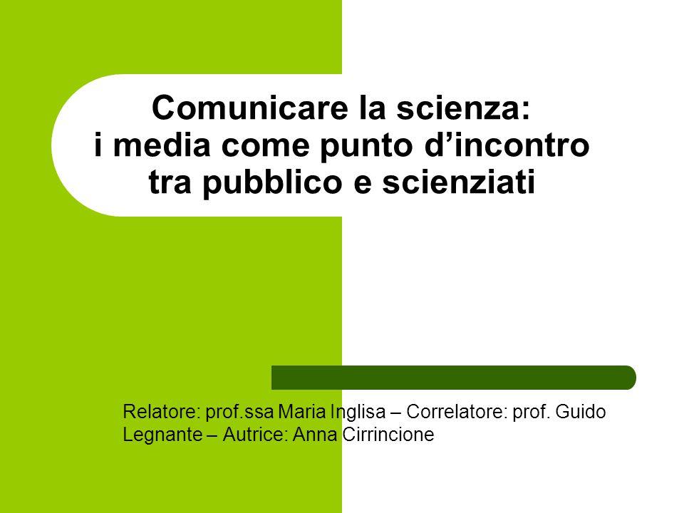 Comunicare la scienza: i media come punto d'incontro tra pubblico e scienziati Relatore: prof.ssa Maria Inglisa – Correlatore: prof. Guido Legnante –