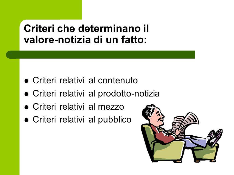 Criteri che determinano il valore-notizia di un fatto: Criteri relativi al contenuto Criteri relativi al prodotto-notizia Criteri relativi al mezzo Criteri relativi al pubblico
