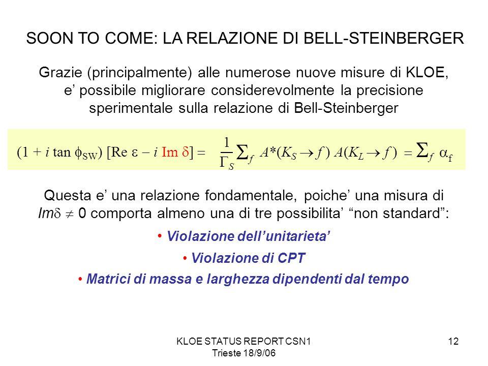 KLOE STATUS REPORT CSN1 Trieste 18/9/06 12 SOON TO COME: LA RELAZIONE DI BELL-STEINBERGER Grazie (principalmente) alle numerose nuove misure di KLOE, e' possibile migliorare considerevolmente la precisione sperimentale sulla relazione di Bell-Steinberger ff (1 + i tan  SW ) [Re  i Im  ]  A*(K S  f ) A(K L  f ) SS 1   f  f Questa e' una relazione fondamentale, poiche' una misura di Im   0 comporta almeno una di tre possibilita' non standard : Violazione dell'unitarieta' Violazione di CPT Matrici di massa e larghezza dipendenti dal tempo