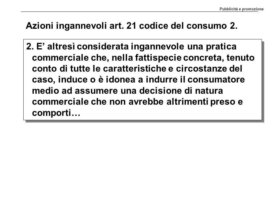 Azioni ingannevoli art. 21 codice del consumo 2. 2. E' altresì considerata ingannevole una pratica commerciale che, nella fattispecie concreta, tenuto