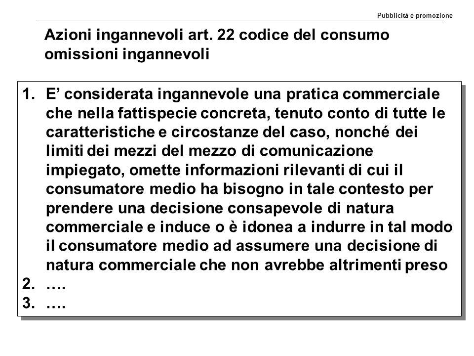 Azioni ingannevoli art. 22 codice del consumo omissioni ingannevoli 1.E' considerata ingannevole una pratica commerciale che nella fattispecie concret