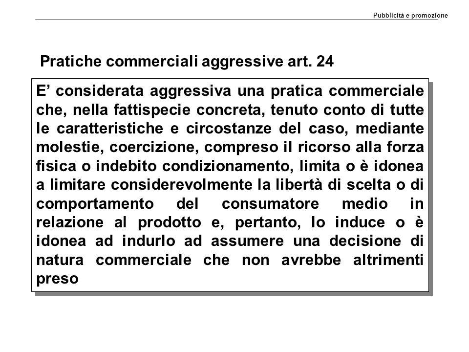 Pratiche commerciali aggressive art. 24 E' considerata aggressiva una pratica commerciale che, nella fattispecie concreta, tenuto conto di tutte le ca