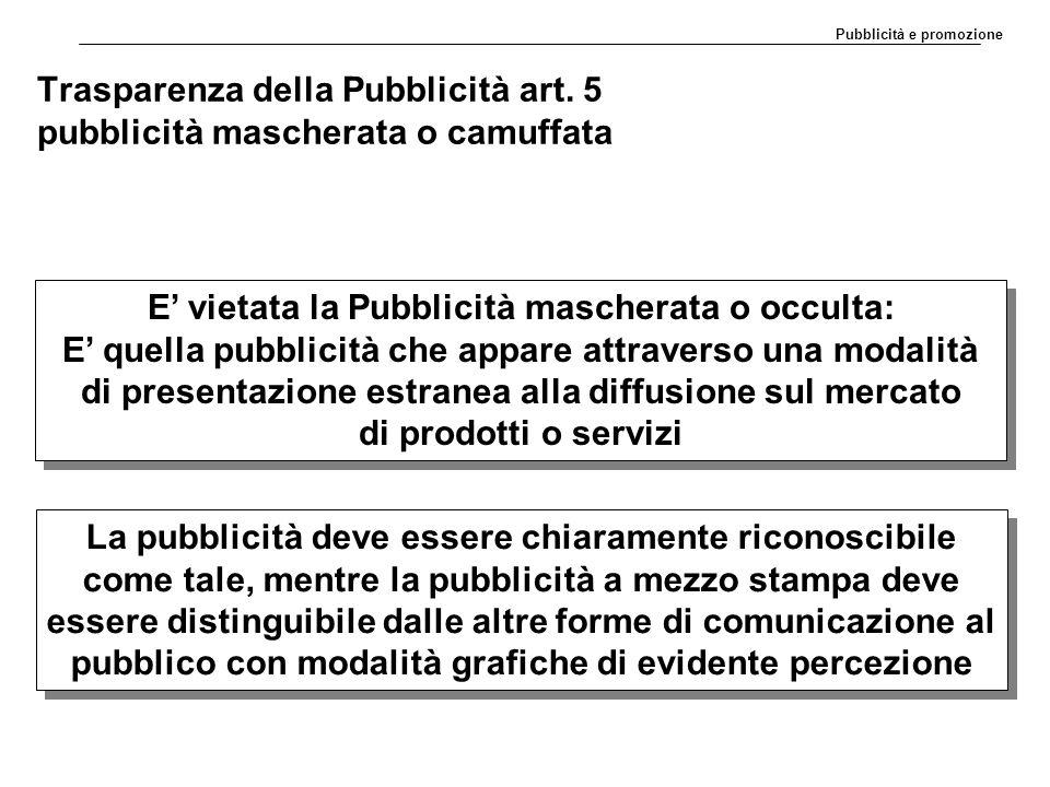 Trasparenza della Pubblicità art. 5 pubblicità mascherata o camuffata E' vietata la Pubblicità mascherata o occulta: E' quella pubblicità che appare a
