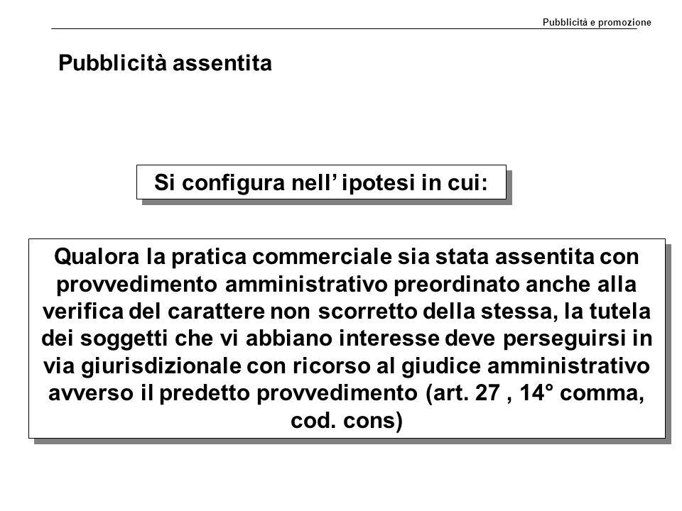 Pubblicità assentita Si configura nell' ipotesi in cui: Qualora la pratica commerciale sia stata assentita con provvedimento amministrativo preordinat