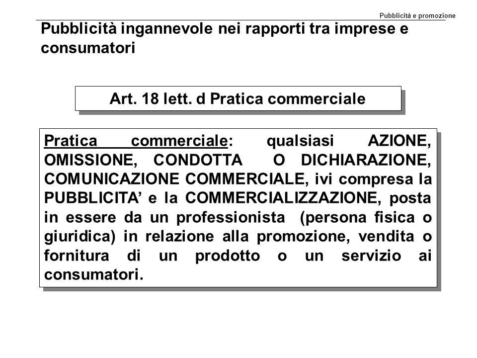 Pubblicità ingannevole nei rapporti tra imprese e consumatori Art. 18 lett. d Pratica commerciale Pratica commerciale: qualsiasi AZIONE, OMISSIONE, CO