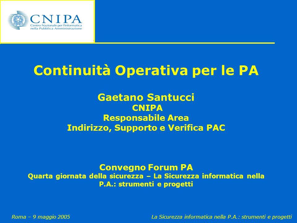 Roma – 9 maggio 2005La Sicurezza informatica nella P.A.: strumenti e progetti Continuità Operativa per le PA Gaetano Santucci CNIPA Responsabile Area