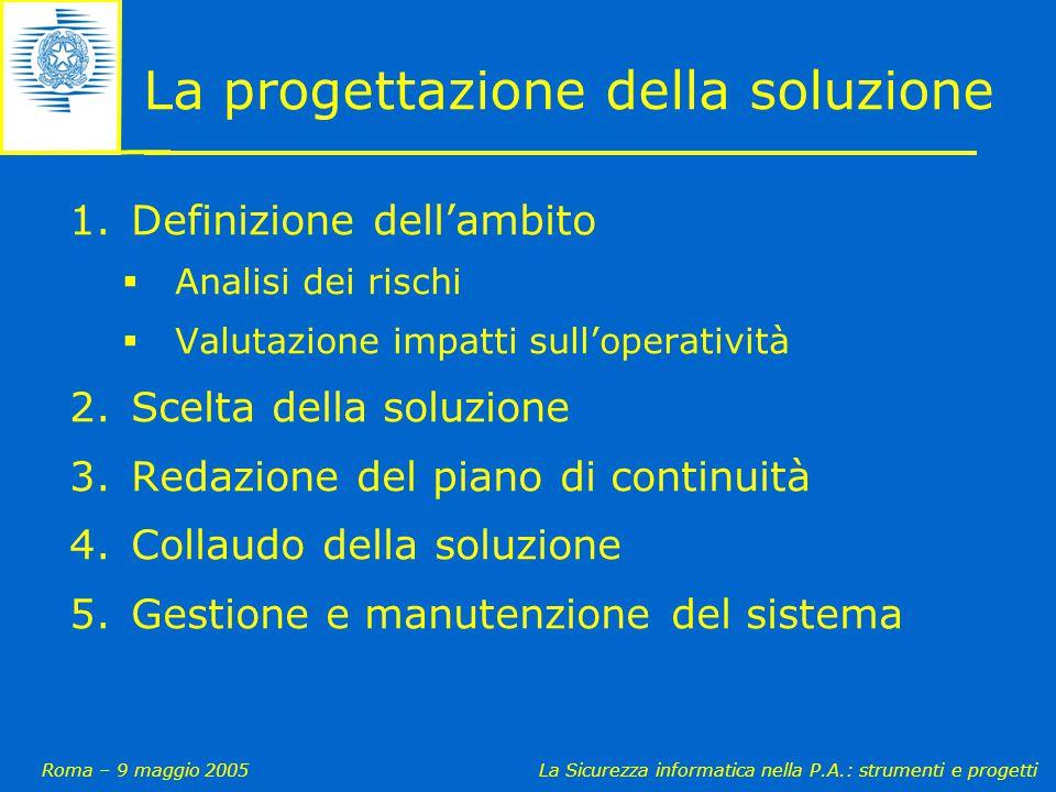 Roma – 9 maggio 2005La Sicurezza informatica nella P.A.: strumenti e progetti La progettazione della soluzione 1.Definizione dell'ambito  Analisi dei rischi  Valutazione impatti sull'operatività 2.Scelta della soluzione 3.Redazione del piano di continuità 4.Collaudo della soluzione 5.Gestione e manutenzione del sistema