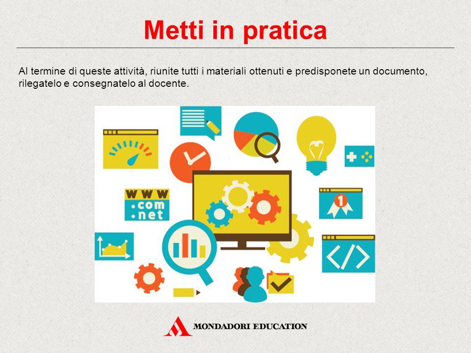 Metti in pratica Al termine di queste attività, riunite tutti i materiali ottenuti e predisponete un documento, rilegatelo e consegnatelo al docente.