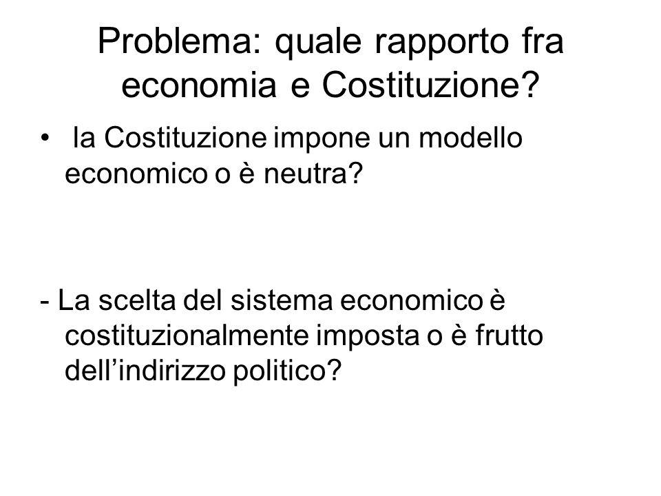 Problema: quale rapporto fra economia e Costituzione? la Costituzione impone un modello economico o è neutra? - La scelta del sistema economico è cost