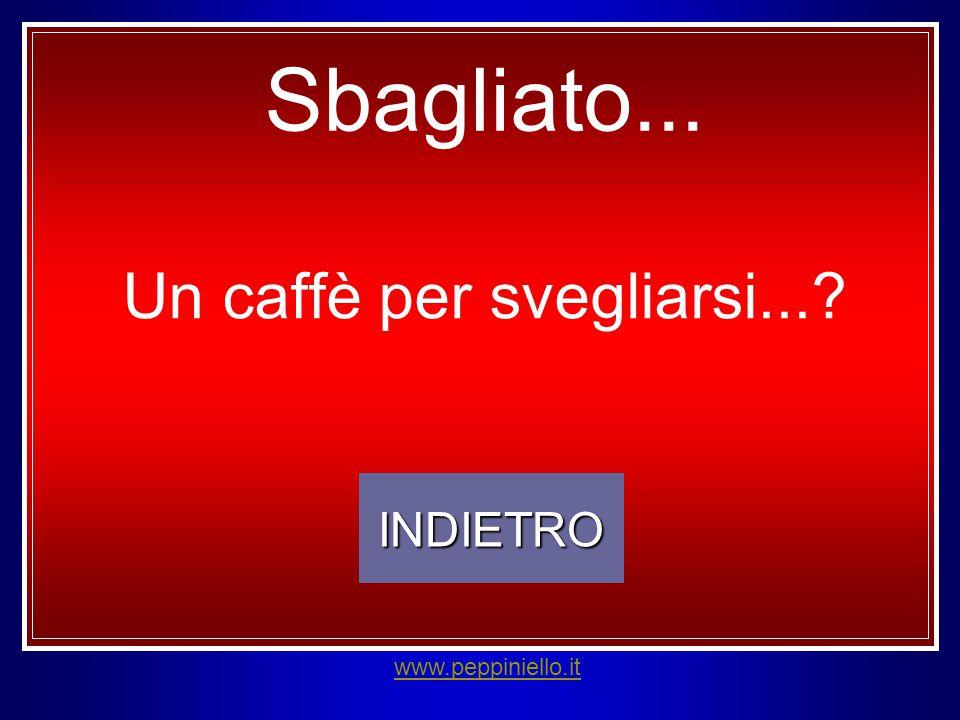 INDIETRO www.peppiniello.it Sbagliato... Un caffè per svegliarsi...?
