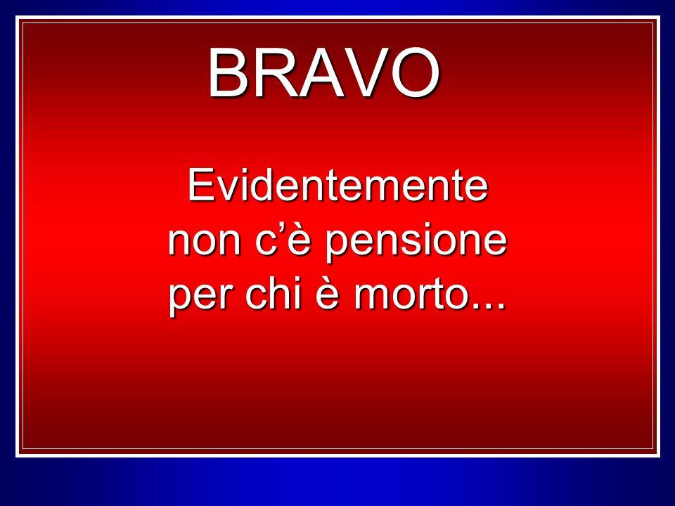 BRAVO Evidentemente non c'è pensione per chi è morto...