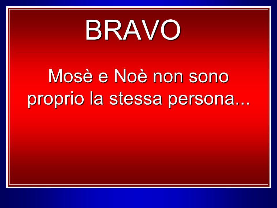 BRAVO Mosè e Noè non sono proprio la stessa persona...