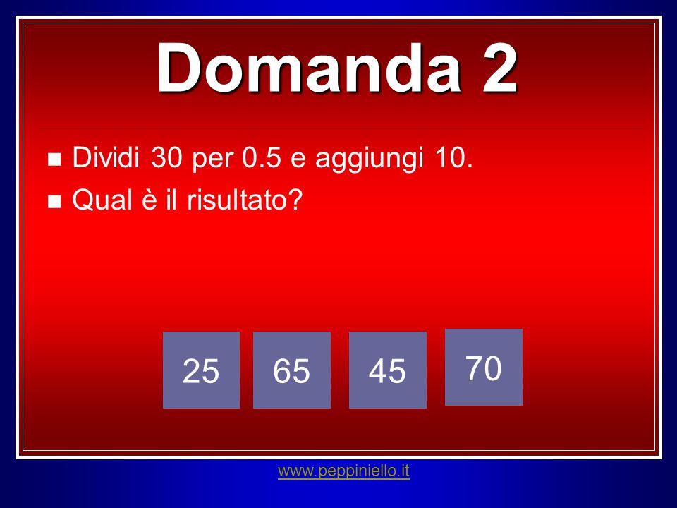 Domanda 2 Dividi 30 per 0.5 e aggiungi 10. Qual è il risultato? 256545 70 www.peppiniello.it