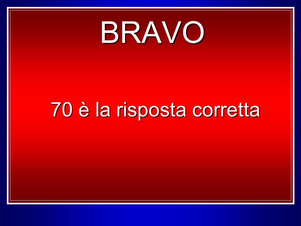 70 è la risposta corretta BRAVO